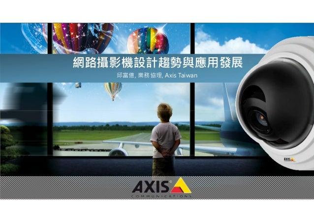 www.axis.com 網路攝影機設計趨勢與應用發展 邱富億, 業務協理, Axis Taiwan
