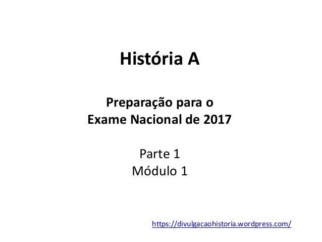 História A Preparação para o Exame Nacional de 2017 Parte 1 Módulo 1 https://divulgacaohistoria.wordpress.com/