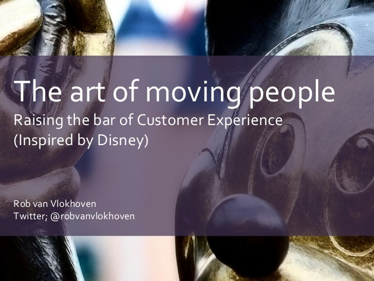 The art of moving peopleRaising the bar of Customer Experience(Inspired by Disney)Rob van VlokhovenTwitter; @robvanvlokhoven