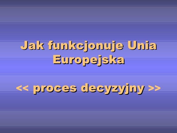 Jak funkcjonuje Unia Europejska <<  proces decyzyjny  >>