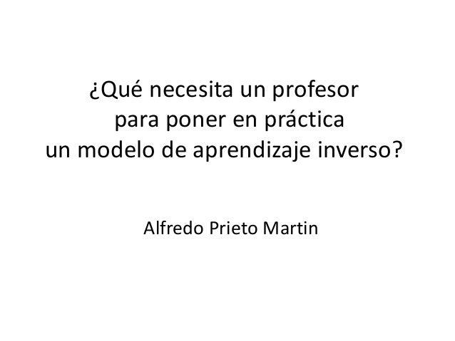 ¿Qué necesita un profesor para poner en práctica un modelo de aprendizaje inverso? Alfredo Prieto Martin