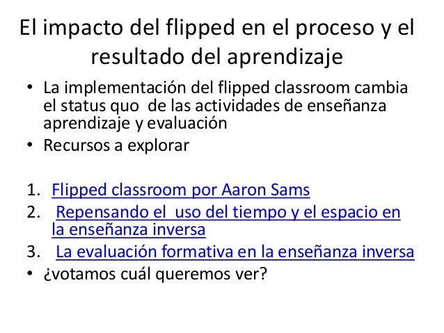 El impacto del flipped en el proceso y el resultado del aprendizaje • La implementación del flipped classroom cambia el st...