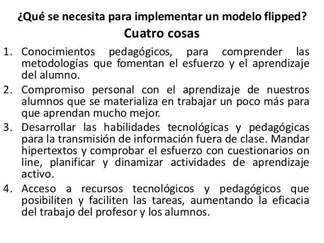 ¿Qué se necesita para implementar un modelo flipped? Cuatro cosas 1. Conocimientos pedagógicos, para comprender las metodo...