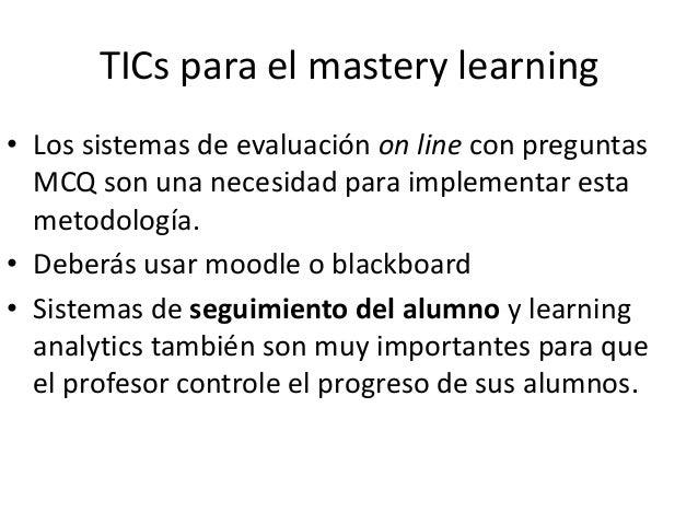 Requerimientos del mastery learning • Grupos menos numerosos de alumnos. • Es imprescindible un sistema de autoevaluación ...