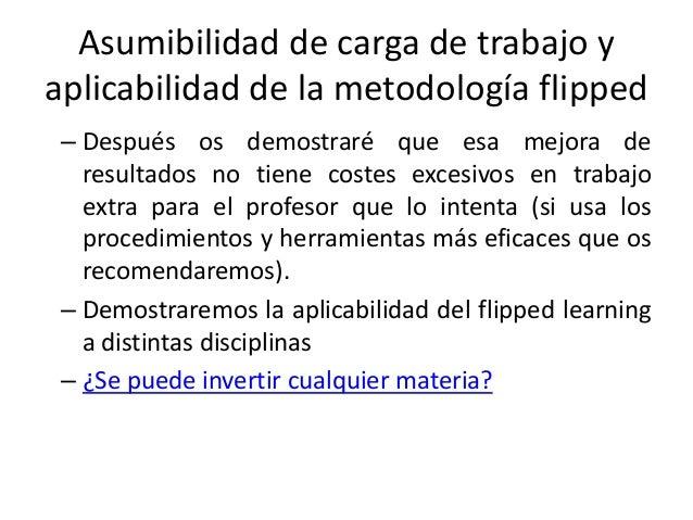 Asumibilidad de carga de trabajo y aplicabilidad de la metodología flipped – Después os demostraré que esa mejora de resul...