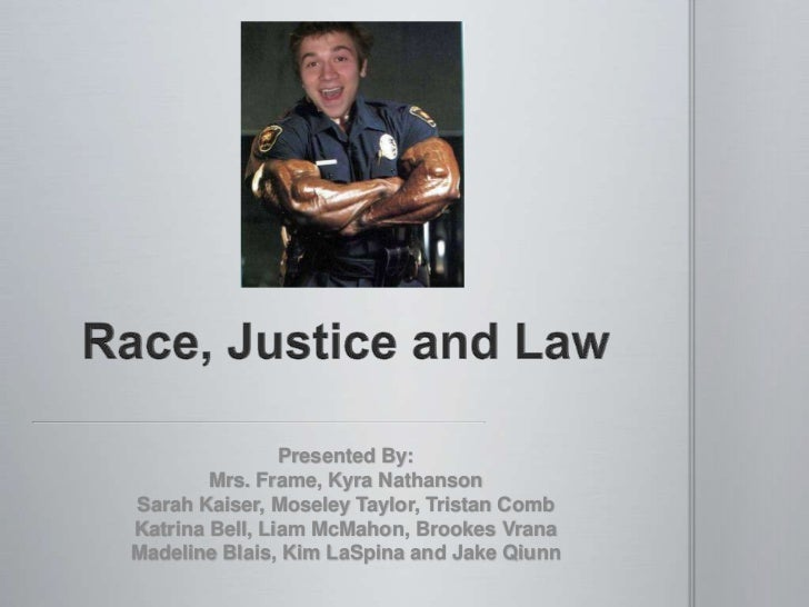 Race, Justice and Law<br />Presented By: <br />Mrs. Frame, Kyra Nathanson<br />Sarah Kaiser, Moseley Taylor, Tristan Comb<...