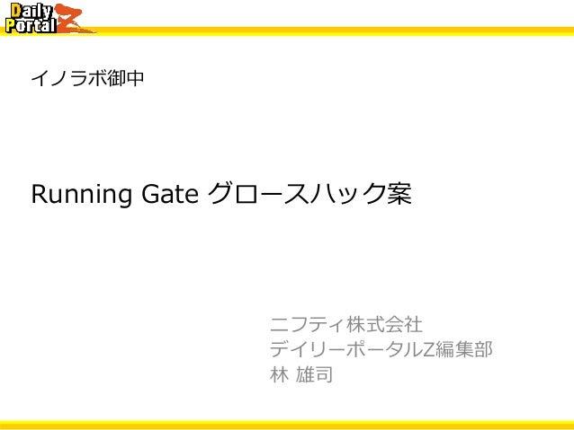 イノラボ御中 ニフティ株式会社 デイリーポータルZ編集部 林 雄司 Running Gate グロースハック案
