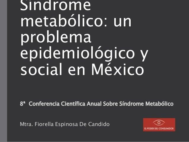 Síndrome metabólico: un problema epidemiológico y social en México 8ª Conferencia Científica Anual Sobre Síndrome Metabóli...