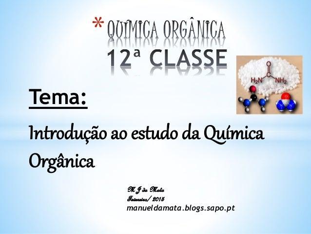 Tema: Introdução ao estudo da Química Orgânica * M J da Mata Fevereiro/ 2015 manueldamata.blogs.sapo.pt