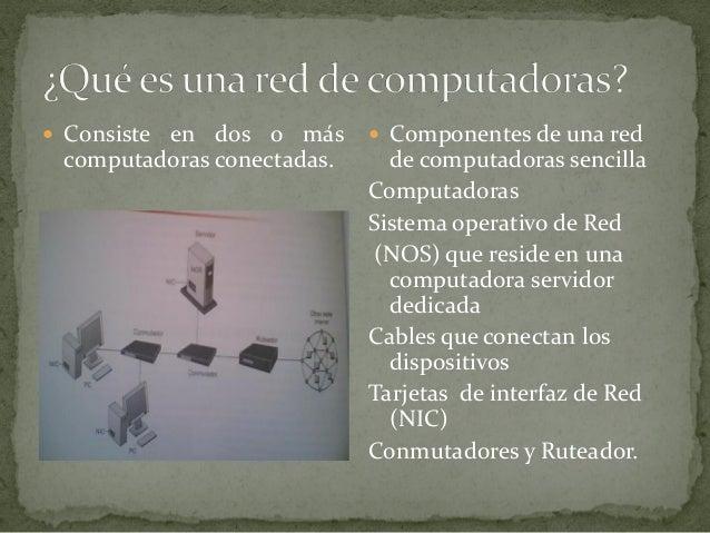  Consiste en dos o más computadoras conectadas.  Componentes de una red de computadoras sencilla Computadoras Sistema op...