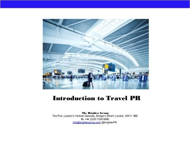 Introduction to Travel PRThe Brighter GroupThe Pod, London's Vertical Gateway, Bridge's Wharf, London, SW11 3BET: +44 (0)2...