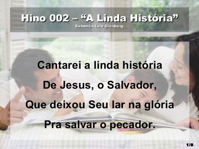 """Hino 002 – """"A Linda História""""Hino 002 – """"A Linda História"""" Salomão Luiz GinsburgSalomão Luiz Ginsburg Cantarei a linda his..."""