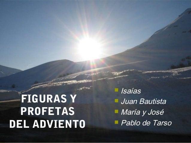FIGURAS Y  PROFETAS  DEL ADVIENTO   Isaías   Juan Bautista   María y José   Pablo de Tarso