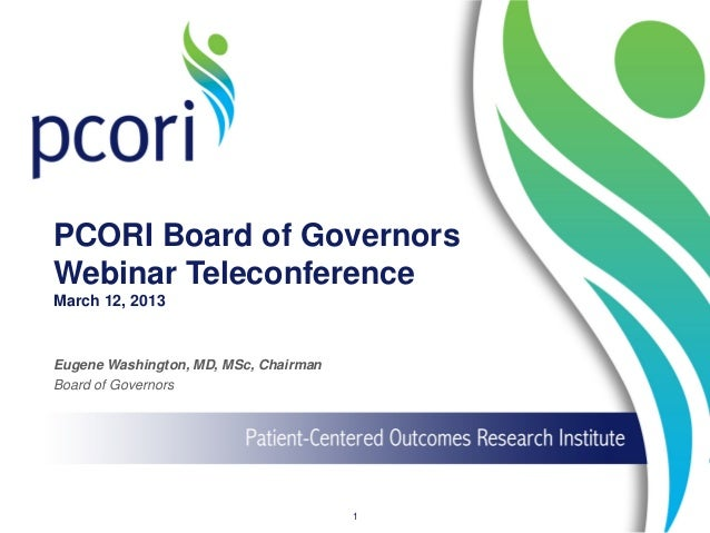 PCORI Board of Governors Webinar Teleconference March 12, 2013 Eugene Washington, MD, MSc, Chairman Board of Governors 1