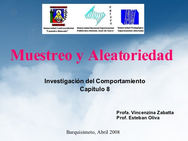 Muestreo y Aleatoriedad Investigación del Comportamiento Capítulo 8 Barquisimeto, Abril 2008 Profa. Vincenzina Zabatta Pro...