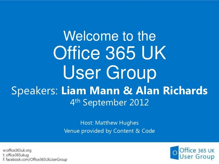 Welcome to the       Office 365 UK        User GroupSpeakers: Liam Mann & Alan Richards           4th September 2012      ...