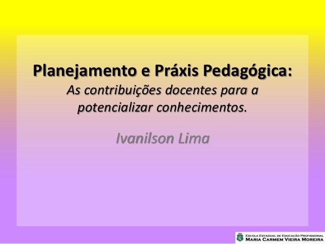 Planejamento e Práxis Pedagógica: As contribuições docentes para a potencializar conhecimentos. Ivanilson Lima