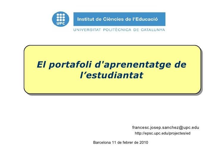 El portafoli d'aprenentatge de l'estudiantat [email_address] du Barcelona 11 de febrer de 2010 http://epsc.upc.edu/project...