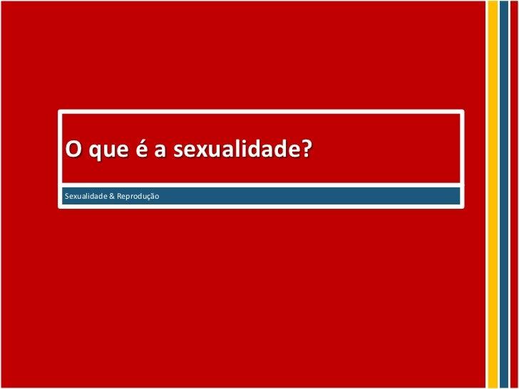 O que é a sexualidade?Sexualidade & Reprodução