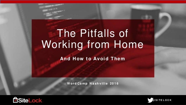 @ S I T E L O C K@ S I T E L O C K The Pitfalls of Working from Home And How to Avoid Them W o r d C a m p N a s h v i l l...