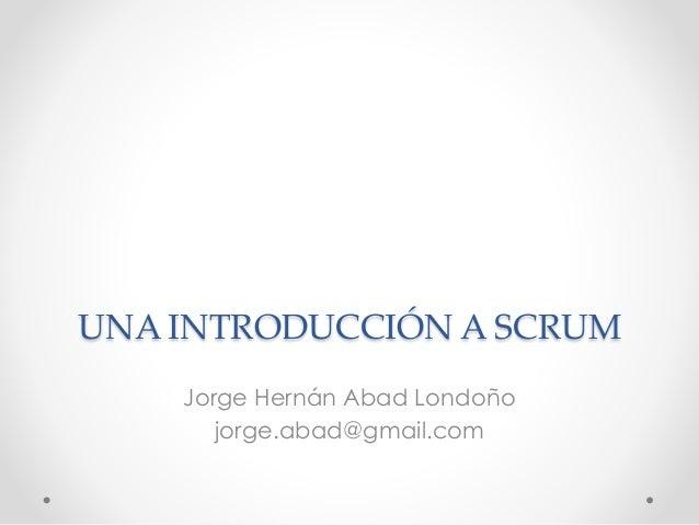 UNA INTRODUCCIÓN A SCRUM Jorge Hernán Abad Londoño jorge.abad@gmail.com