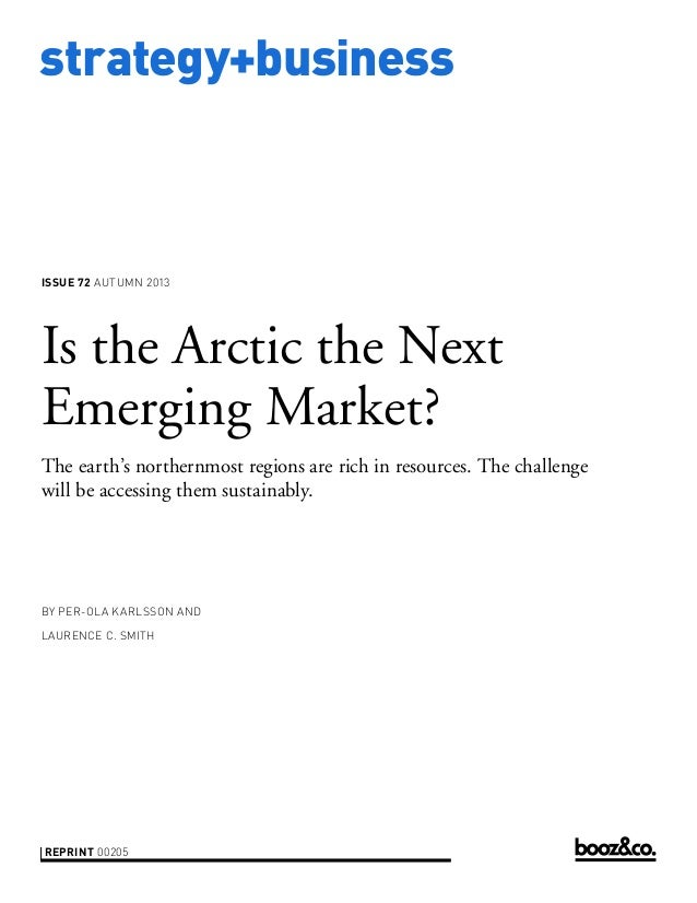 strategy+business issue 72 AUTUMN 2013 reprint 00205 by Per-Ola Karlsson and Laurence C. Smith Is the Arctic the Next Emer...