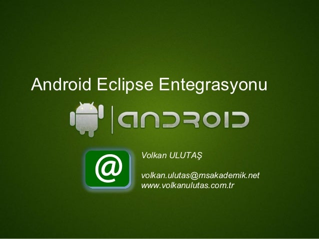 Android Eclipse Entegrasyonu             Volkan ULUTAŞ             volkan.ulutas@msakademik.net             www.volkanulut...
