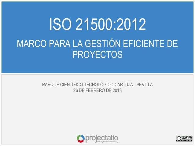 ISO 21500:2012MARCO PARA LA GESTIÓN EFICIENTE DE           PROYECTOS     PARQUE CIENTÍFICO TECNOLÓGICO CARTUJA - SEVILLA  ...