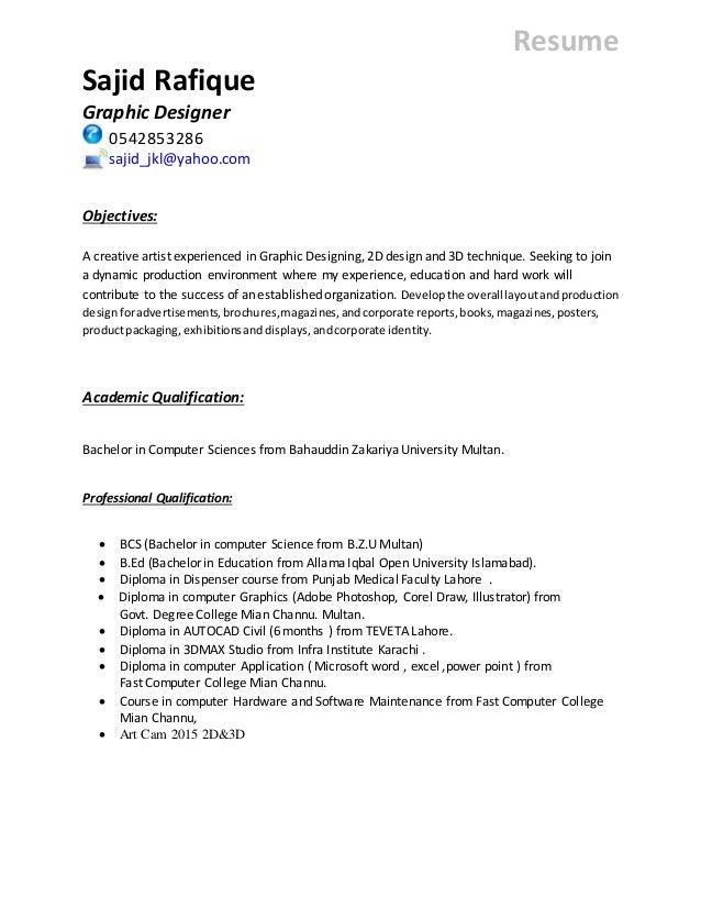 Resume Sajid Rafique Graphic Designer 0542853286 sajid_jkl@yahoo.com Objectives: A creative artist experienced in Graphic ...