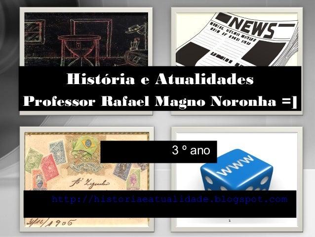 3 º ano http://historiaeatualidade.blogspot.com 1 História e Atualidades Professor Rafael Magno Noronha =]