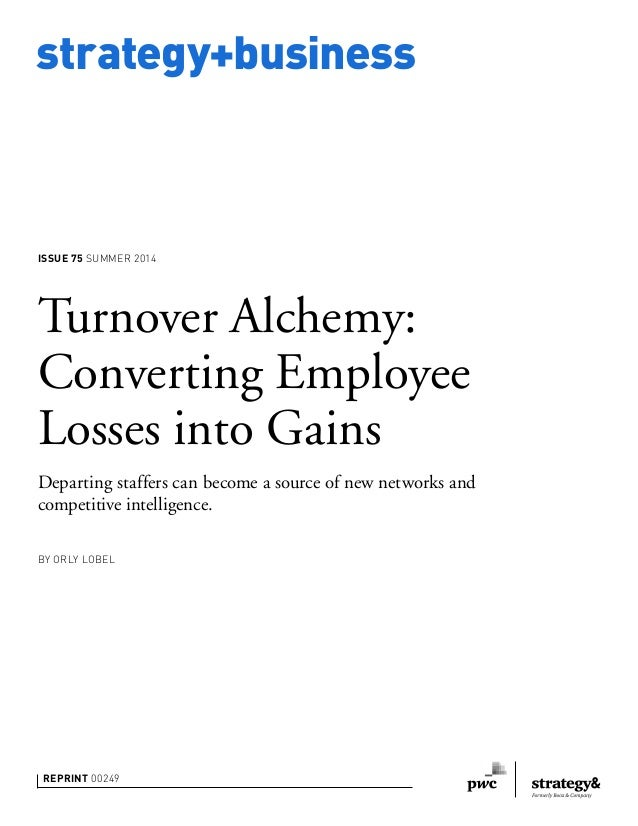 strategy+business ISSUE 75 SUMMER 2014 REPRINT 00249 BY ORLY LOBEL Turnover Alchemy: Converting Employee Losses into Gains...