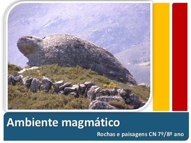 Ambiente magmático              Rochas e paisagens CN 7º/8º ano