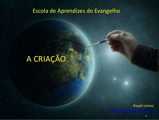 A CRIAÇÃO Roselí Lemes roselilemes1@hotmail.com Escola de Aprendizes do Evangelho