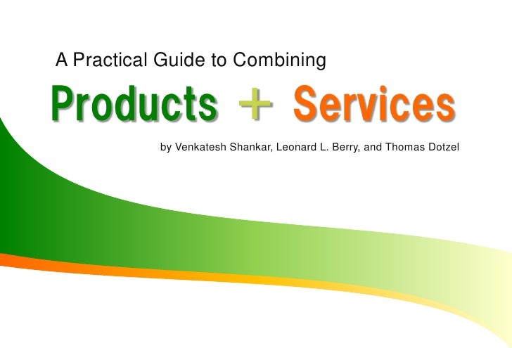 A Practical Guide to Combining  Products + Services            by Venkatesh Shankar, Leonard L. Berry, and Thomas Dotzel
