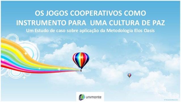 OS JOGOS COOPERATIVOS COMOINSTRUMENTO PARA UMA CULTURA DE PAZ  Um Estudo de caso sobre aplicação da Metodologia Elos Oasis