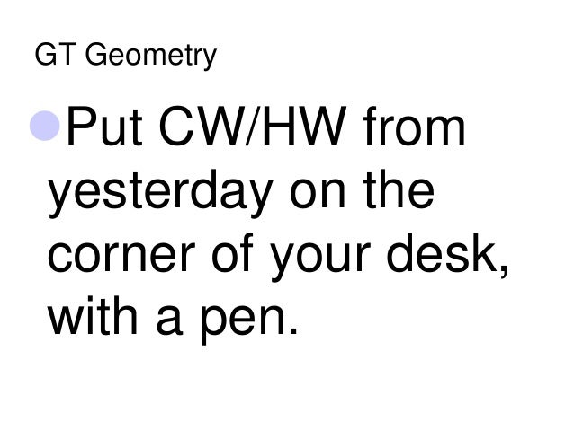 GT Geometry Put CW/HW from yesterday on the corner of your desk, with a pen.