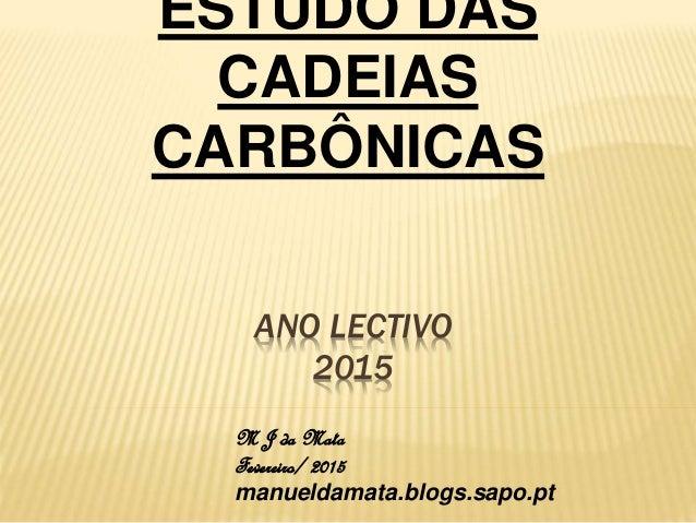ANO LECTIVO 2015 ESTUDO DAS CADEIAS CARBÔNICAS M J da Mata Fevereiro/ 2015 manueldamata.blogs.sapo.pt