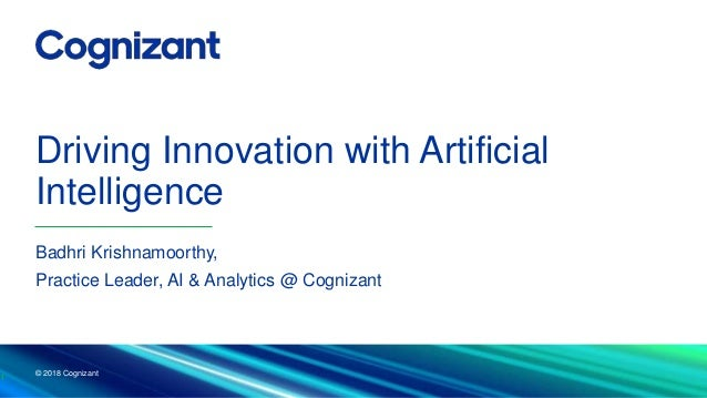 Driving Innovation with Artificial Intelligence © 2018 Cognizant 1 Badhri Krishnamoorthy, Practice Leader, AI & Analytics ...