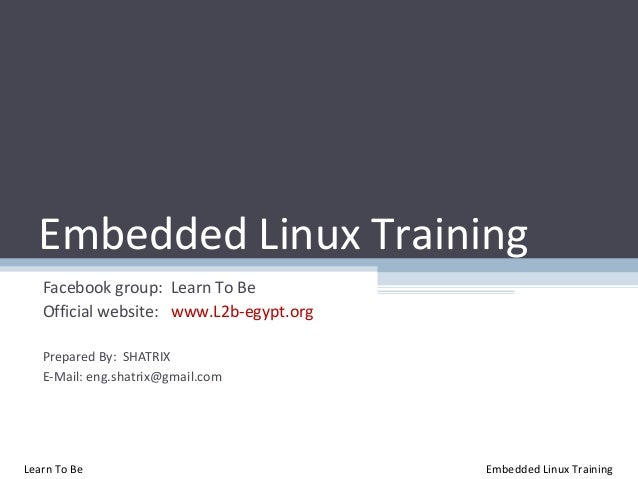 Embedded Linux Training   Facebook group: Learn To Be   Official website: www.L2b-egypt.org   Prepared By: SHATRIX   E-Mai...