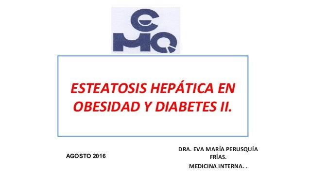 ESTEATOSIS HEPÁTICA EN OBESIDAD Y DIABETES II. DRA. EVA MARÍA PERUSQUÍA FRÍAS. MEDICINA INTERNA. . AGOSTO 2016