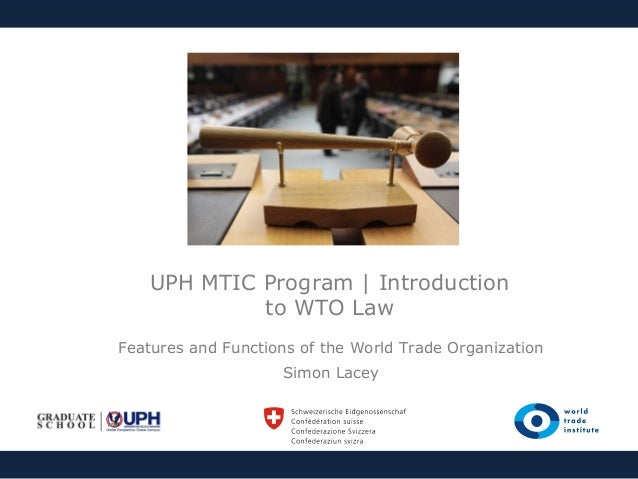 UPH MTIC Program | Introduction to WTO Law Features and Functions of the World Trade Organization Simon Lacey