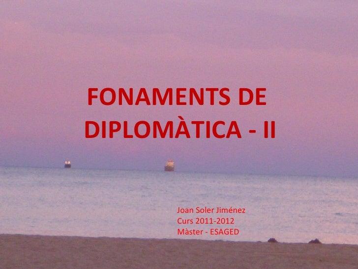 FONAMENTS DE  DIPLOMÀTICA - II Joan Soler Jiménez Curs 2011-2012 Màster - ESAGED