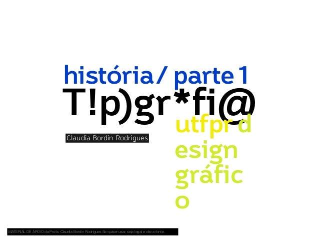 história/ parte 1  T!p)gr*fi@ utfpr.d Claudia Bordin Rodrigues  MATERIAL DE APOIO da Profa. Claudia Bordin Rodrigues Se qu...