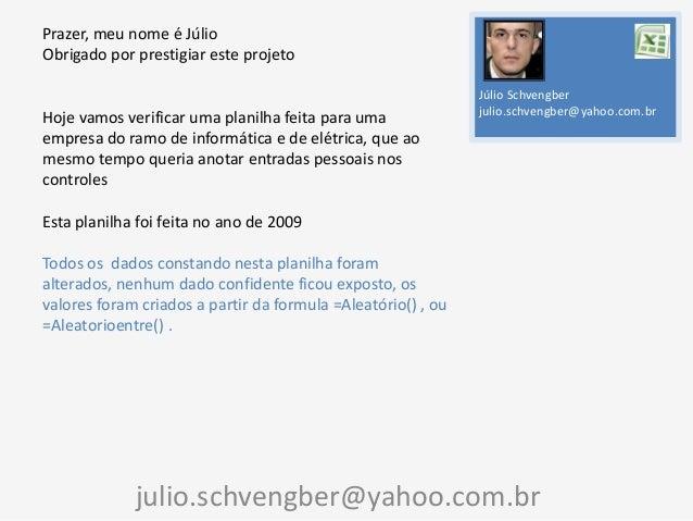 Prazer, meu nome é Júlio Obrigado por prestigiar este projeto  Hoje vamos verificar uma planilha feita para uma empresa do...