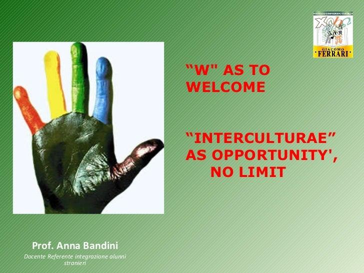"""Prof. Anna Bandini Docente Referente integrazione alunni stranieri """" W"""" AS TO WELCOME """" INTERCULTURAE"""" AS OPPORTUNITY..."""
