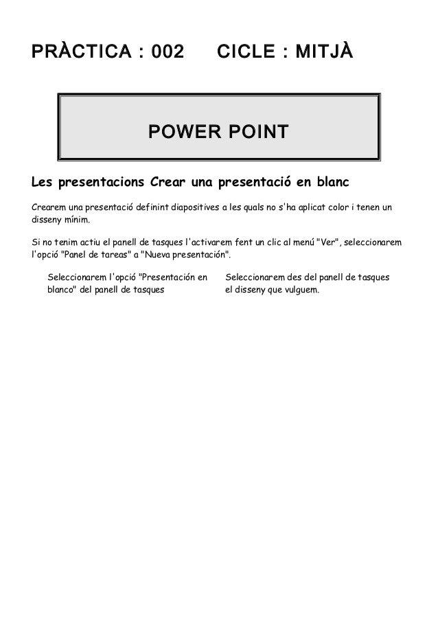 PRÀCTICA : 002  CICLE : MITJÀ  POWER POINT Les presentacions Crear una presentació en blanc Crearem una presentació defini...