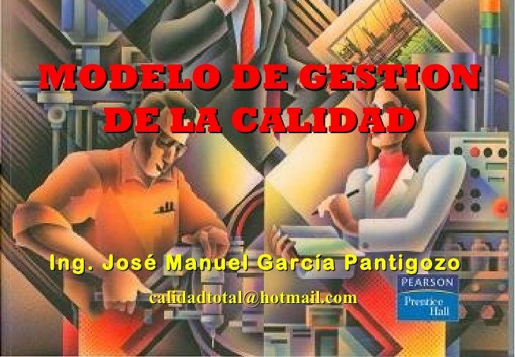 MODELO DE GESTION   DE LA CALIDAD   Ing. José Manuel García Pantigozo        calidadtotal@hotmail.com