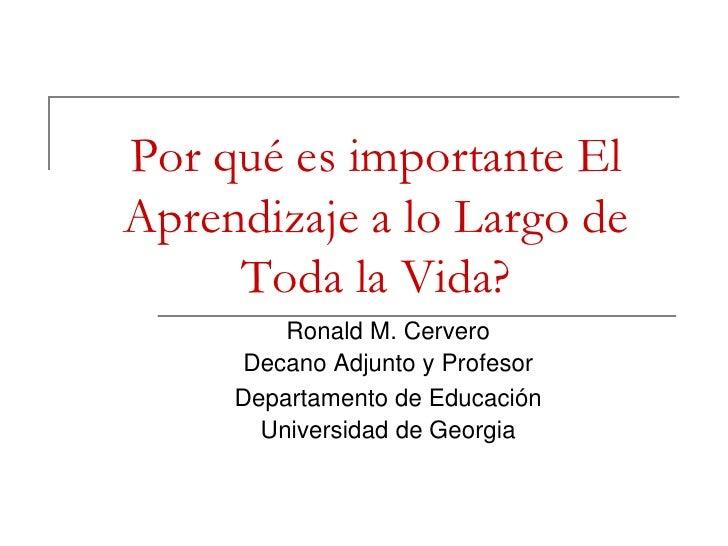 Por qué es importante El Aprendizaje a lo Largo de Toda la Vida?<br />Ronald M. Cervero<br />DecanoAdjunto y Profesor<br /...