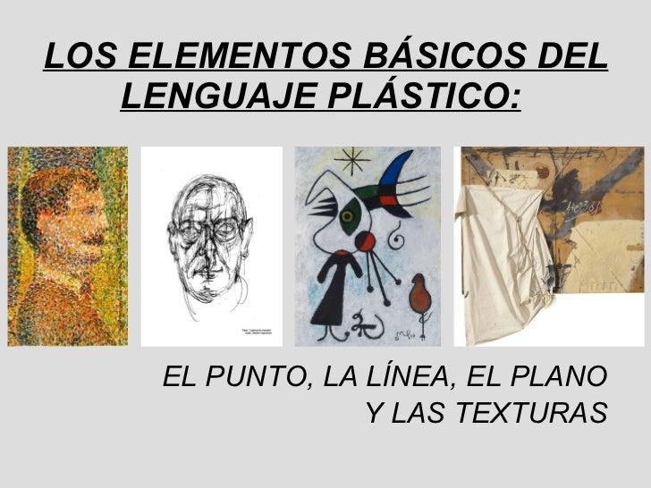 LOS ELEMENTOS BÁSICOS DEL LENGUAJE PLÁSTICO:   <ul><li>EL PUNTO, LA LÍNEA, EL PLANO </li></ul><ul><li>Y LAS TEXTURAS </li>...