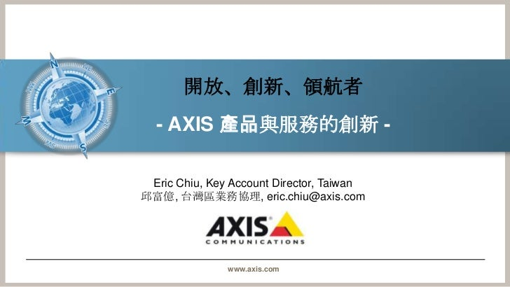 開放、創新、領航者<br />- AXIS 產品與服務的創新- <br />Eric Chiu, Key Account Director, Taiwan<br />邱富億, 台灣區業務協理, eric.chiu@axis.com<br />